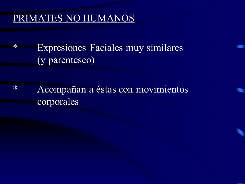 PRIMATES NO HUMANOS * Expresiones Faciales muy similares (y parentesco) * Acompañan a éstas con movimientos corporales.