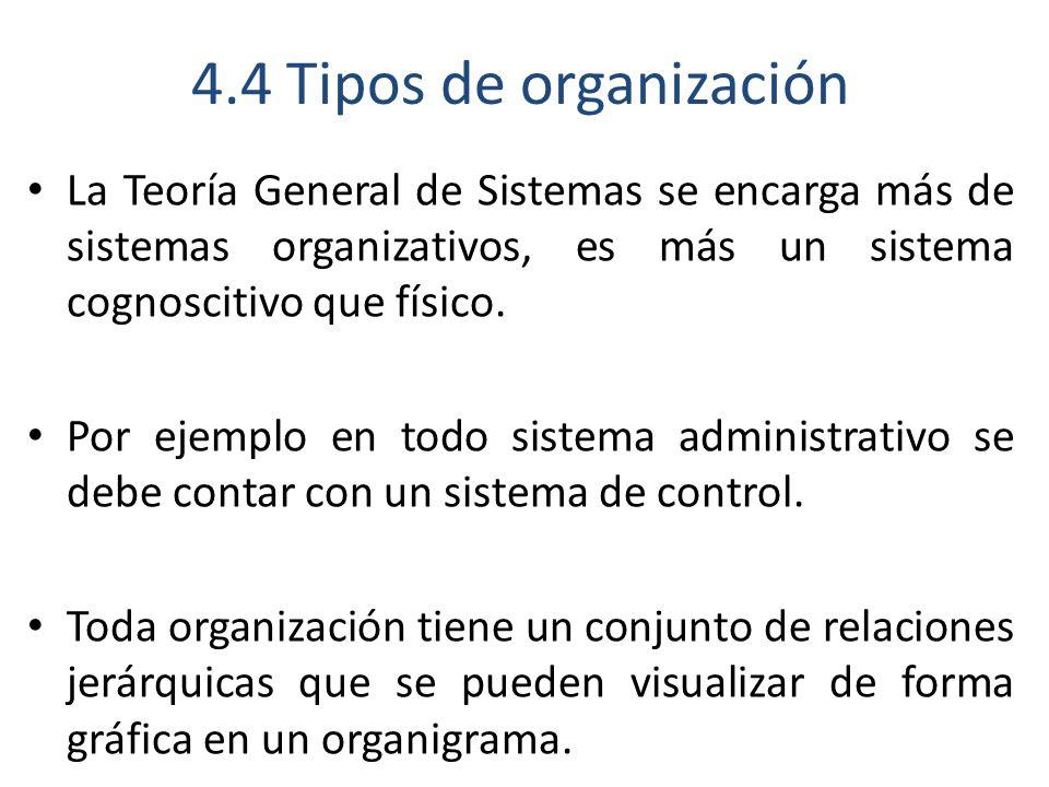 4.4 Tipos de organización La Teoría General de Sistemas se encarga más de sistemas organizativos, es más un sistema cognoscitivo que físico.