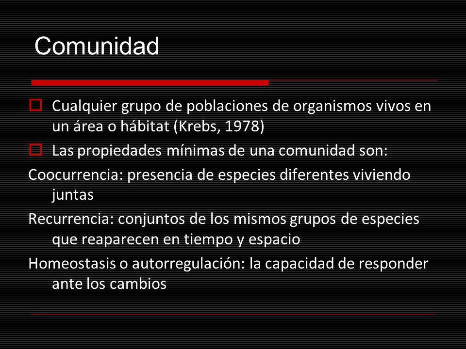 Comunidad Cualquier grupo de poblaciones de organismos vivos en un área o hábitat (Krebs, 1978) Las propiedades mínimas de una comunidad son: