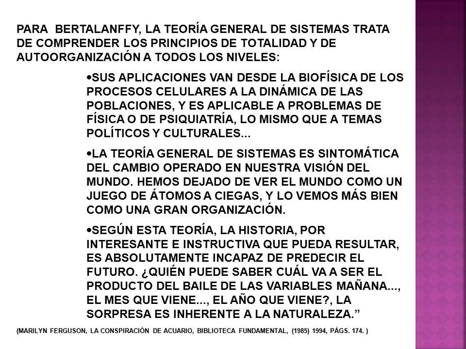 PARA BERTALANFFY, LA TEORÍA GENERAL DE SISTEMAS TRATA DE COMPRENDER LOS PRINCIPIOS DE TOTALIDAD Y DE AUTOORGANIZACIÓN A TODOS LOS NIVELES:
