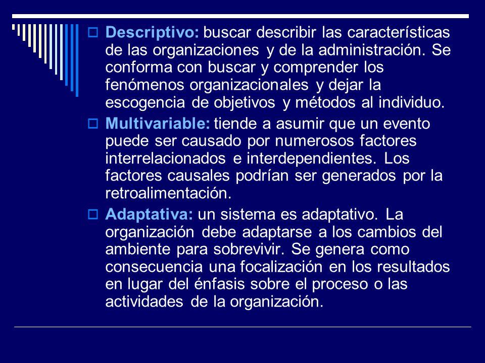 Descriptivo: buscar describir las características de las organizaciones y de la administración. Se conforma con buscar y comprender los fenómenos organizacionales y dejar la escogencia de objetivos y métodos al individuo.