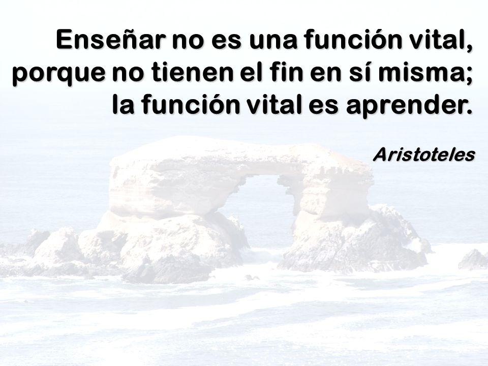Enseñar no es una función vital, porque no tienen el fin en sí misma; la función vital es aprender.