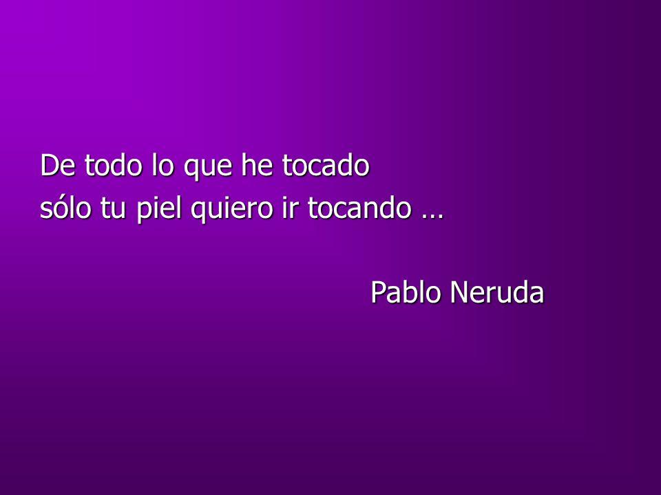 De todo lo que he tocado sólo tu piel quiero ir tocando … Pablo Neruda