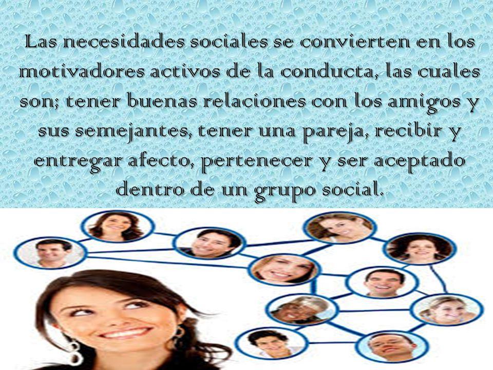 Las necesidades sociales se convierten en los motivadores activos de la conducta, las cuales son; tener buenas relaciones con los amigos y sus semejantes, tener una pareja, recibir y entregar afecto, pertenecer y ser aceptado dentro de un grupo social.