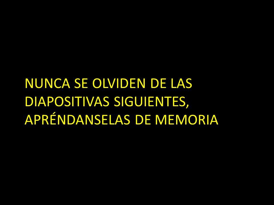 NUNCA SE OLVIDEN DE LAS DIAPOSITIVAS SIGUIENTES, APRÉNDANSELAS DE MEMORIA