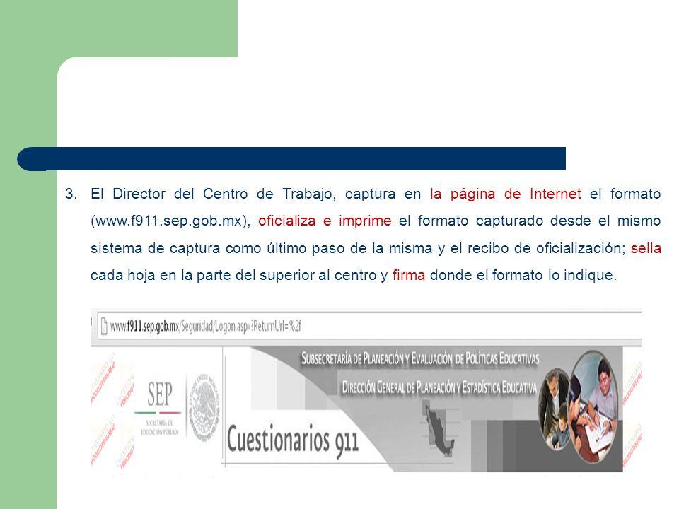 El Director del Centro de Trabajo, captura en la página de Internet el formato (www.f911.sep.gob.mx), oficializa e imprime el formato capturado desde el mismo sistema de captura como último paso de la misma y el recibo de oficialización; sella cada hoja en la parte del superior al centro y firma donde el formato lo indique.