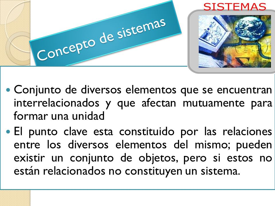 Concepto de sistemas Conjunto de diversos elementos que se encuentran interrelacionados y que afectan mutuamente para formar una unidad.
