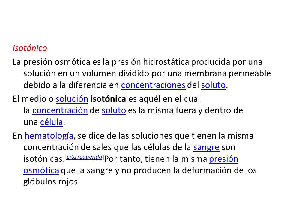 Isotónico La presión osmótica es la presión hidrostática producida por una solución en un volumen dividido por una membrana permeable debido a la diferencia en concentraciones del soluto.