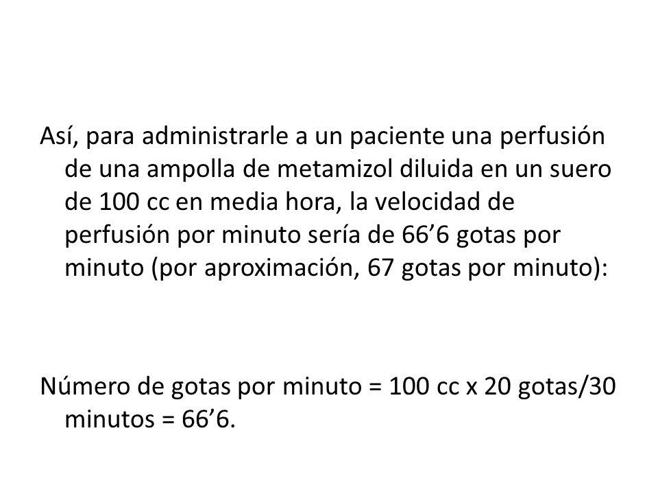 Así, para administrarle a un paciente una perfusión de una ampolla de metamizol diluida en un suero de 100 cc en media hora, la velocidad de perfusión por minuto sería de 66'6 gotas por minuto (por aproximación, 67 gotas por minuto):