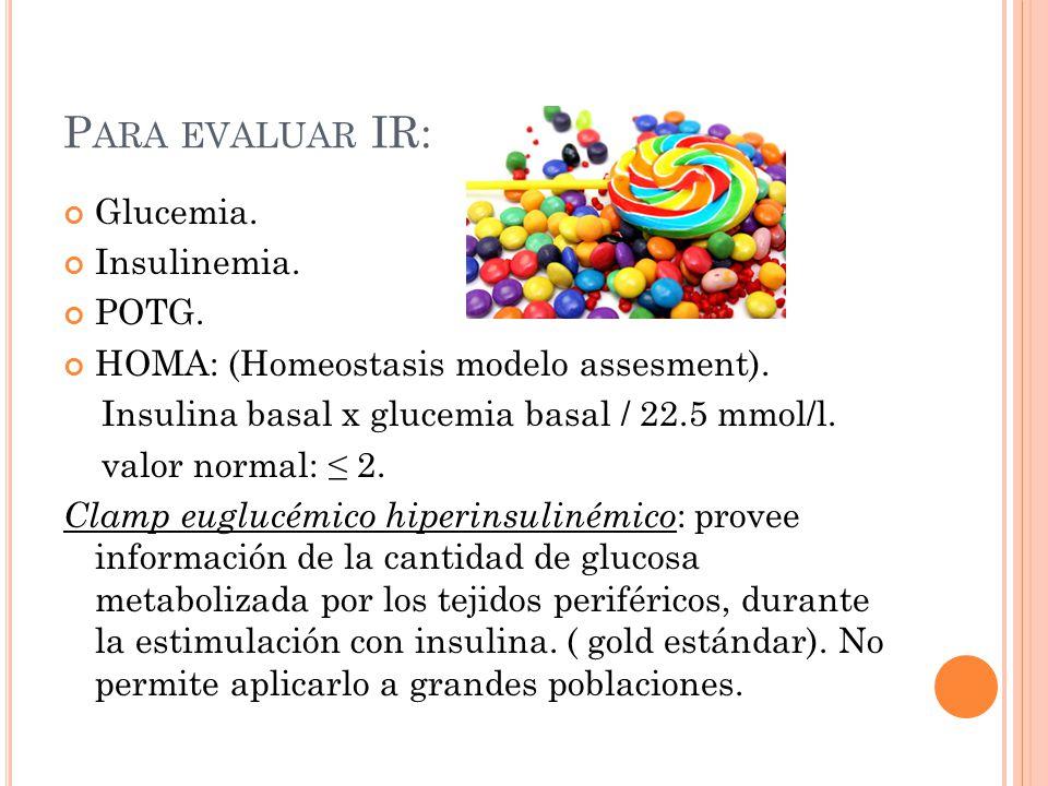 Para evaluar IR: Glucemia. Insulinemia. POTG.