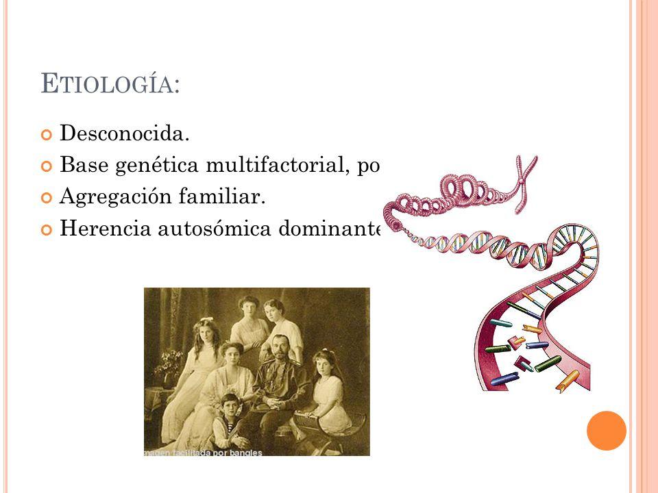 Etiología: Desconocida. Base genética multifactorial, poligénica.