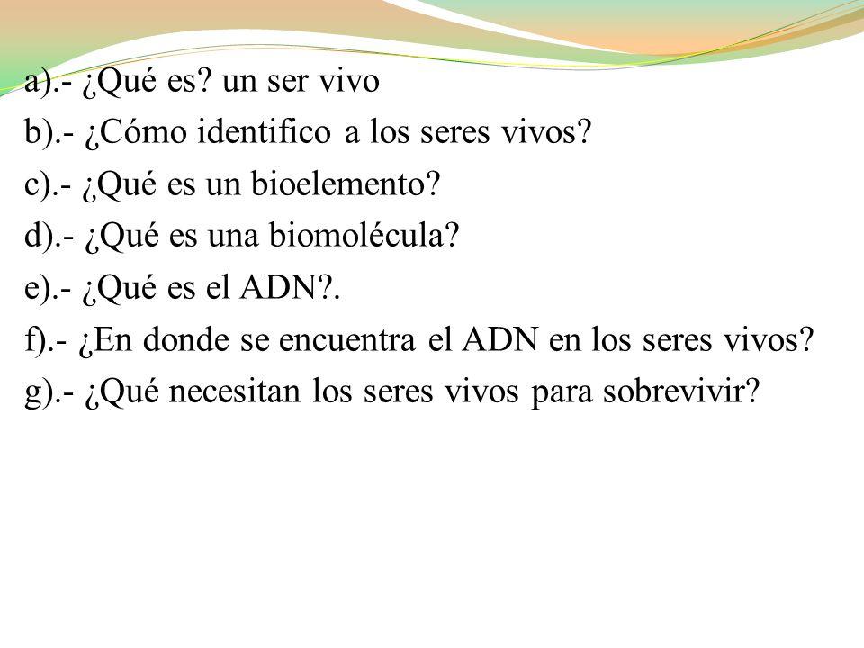a).- ¿Qué es un ser vivo b).- ¿Cómo identifico a los seres vivos c).- ¿Qué es un bioelemento d).- ¿Qué es una biomolécula