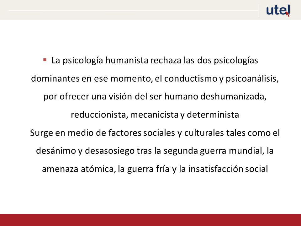 La psicología humanista rechaza las dos psicologías dominantes en ese momento, el conductismo y psicoanálisis, por ofrecer una visión del ser humano deshumanizada, reduccionista, mecanicista y determinista Surge en medio de factores sociales y culturales tales como el desánimo y desasosiego tras la segunda guerra mundial, la amenaza atómica, la guerra fría y la insatisfacción social
