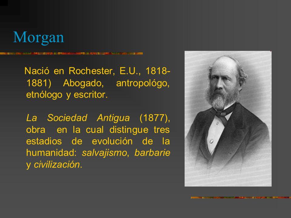 Morgan Nació en Rochester, E.U., 1818-1881) Abogado, antropológo, etnólogo y escritor.