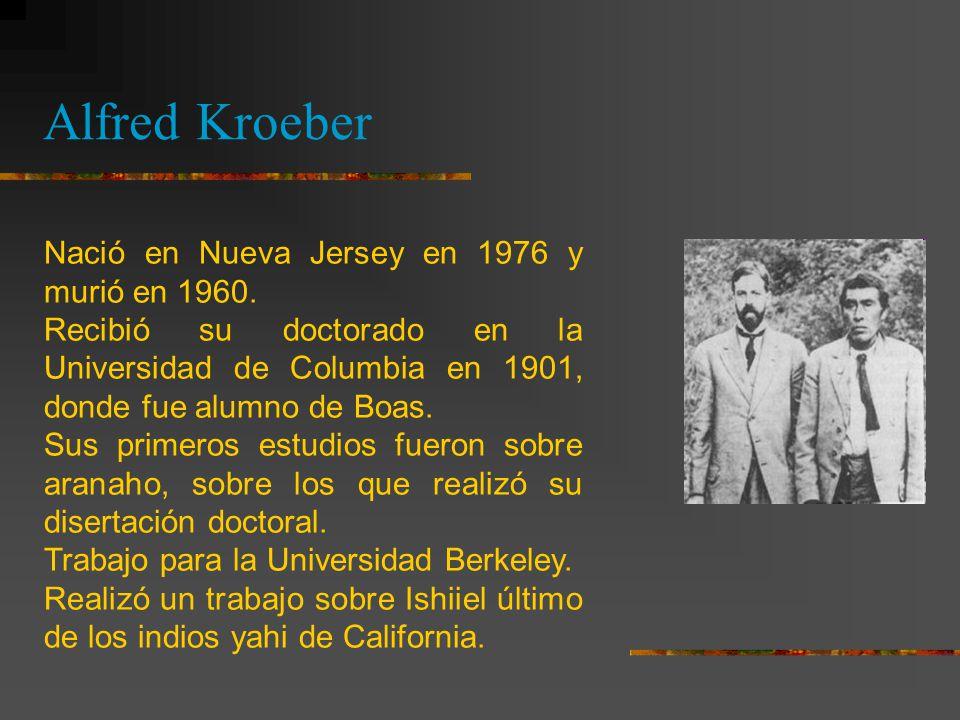 Alfred Kroeber Nació en Nueva Jersey en 1976 y murió en 1960.