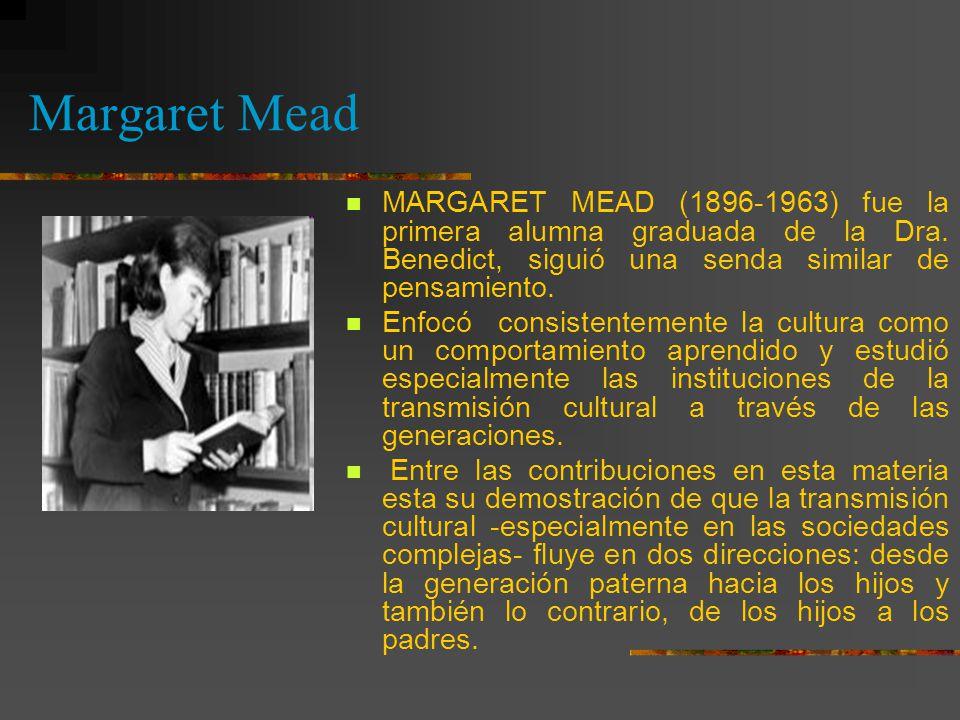 Margaret Mead MARGARET MEAD (1896-1963) fue la primera alumna graduada de la Dra. Benedict, siguió una senda similar de pensamiento.