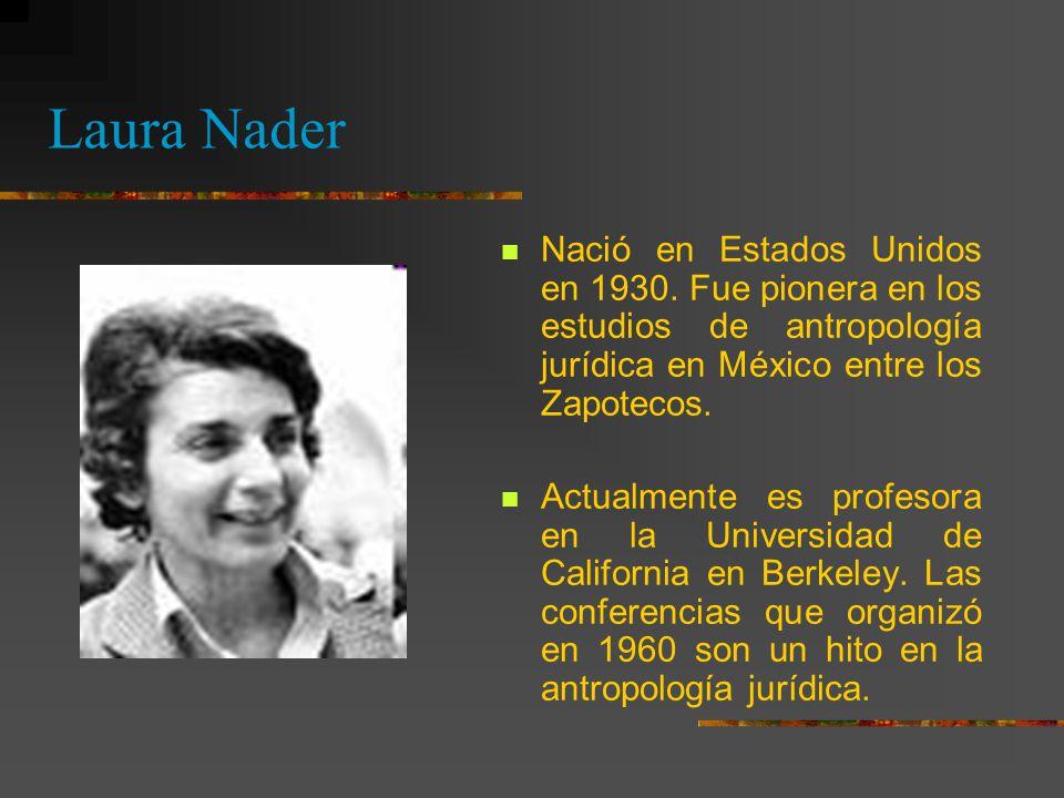 Laura Nader Nació en Estados Unidos en 1930. Fue pionera en los estudios de antropología jurídica en México entre los Zapotecos.
