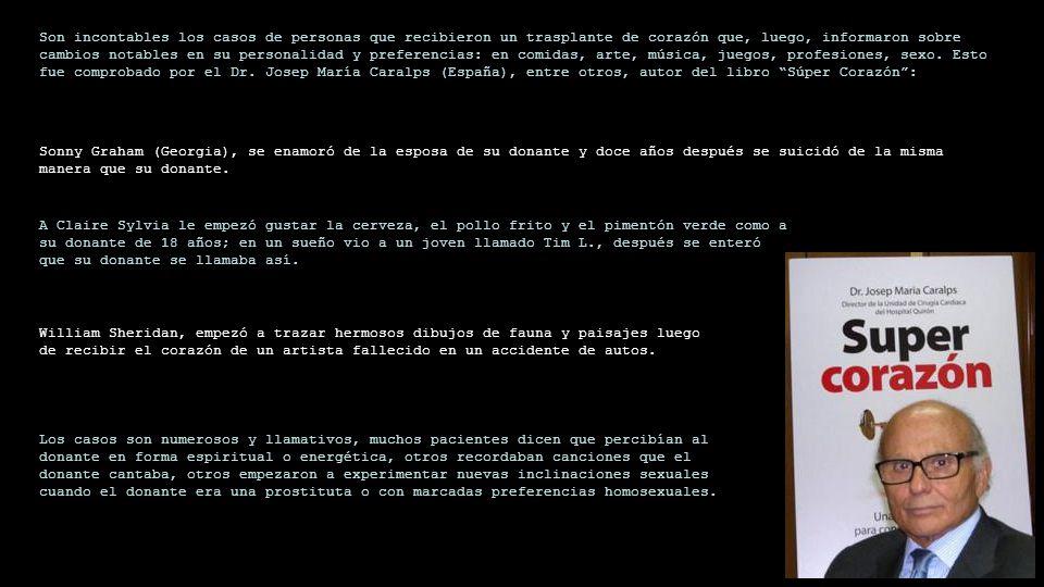 Son incontables los casos de personas que recibieron un trasplante de corazón que, luego, informaron sobre cambios notables en su personalidad y preferencias: en comidas, arte, música, juegos, profesiones, sexo. Esto fue comprobado por el Dr. Josep María Caralps (España), entre otros, autor del libro Súper Corazón :