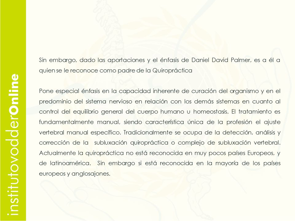 Sin embargo, dado las aportaciones y el énfasis de Daniel David Palmer, es a él a quien se le reconoce como padre de la Quiropráctica