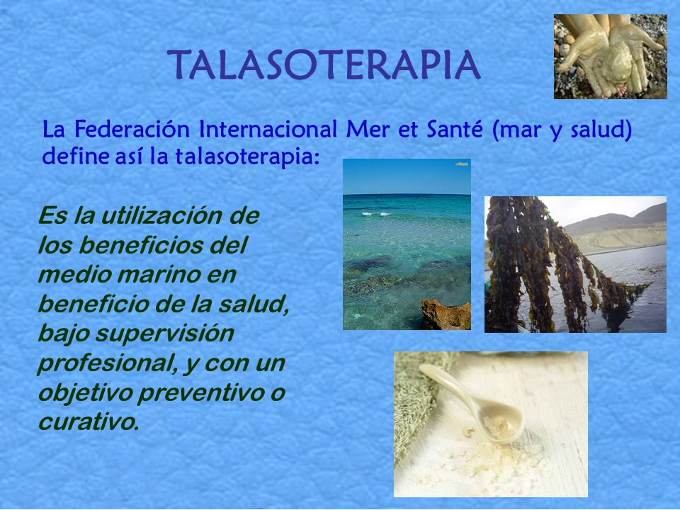 TALASOTERAPIA La Federación Internacional Mer et Santé (mar y salud) define así la talasoterapia: