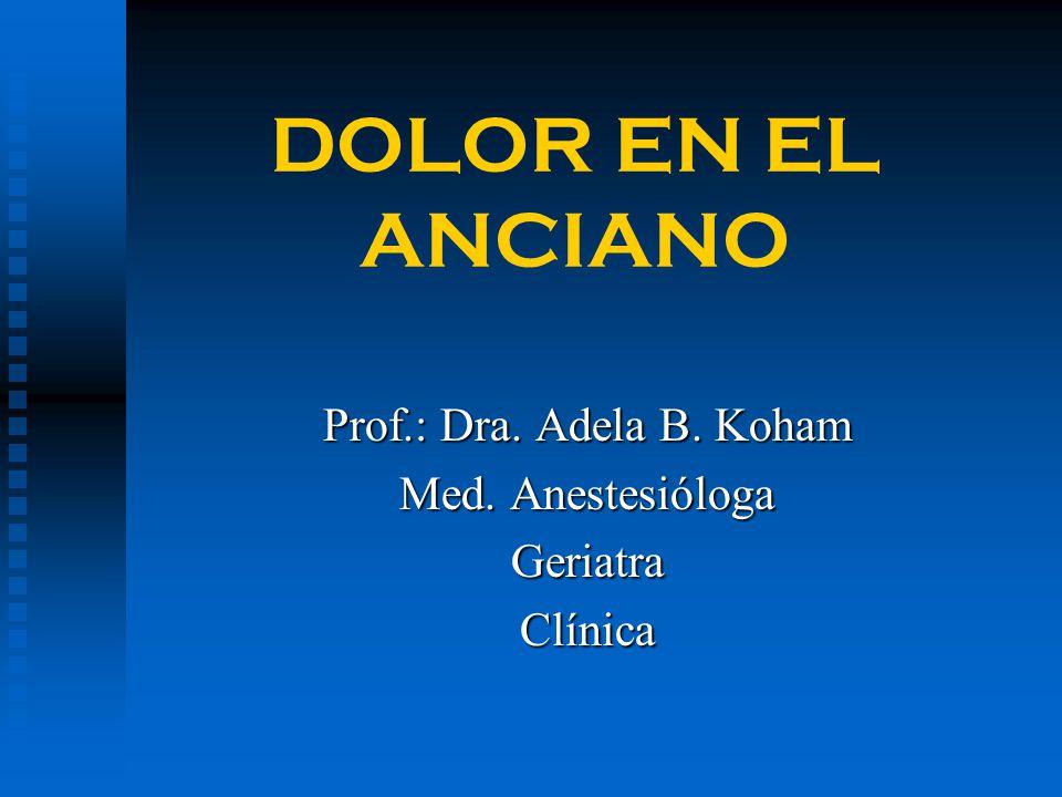 DOLOR EN EL ANCIANO Prof.: Dra. Adela B. Koham Med. Anestesióloga