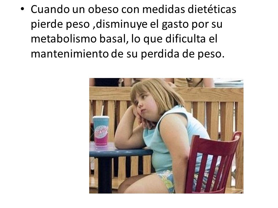 Cuando un obeso con medidas dietéticas pierde peso ,disminuye el gasto por su metabolismo basal, lo que dificulta el mantenimiento de su perdida de peso.