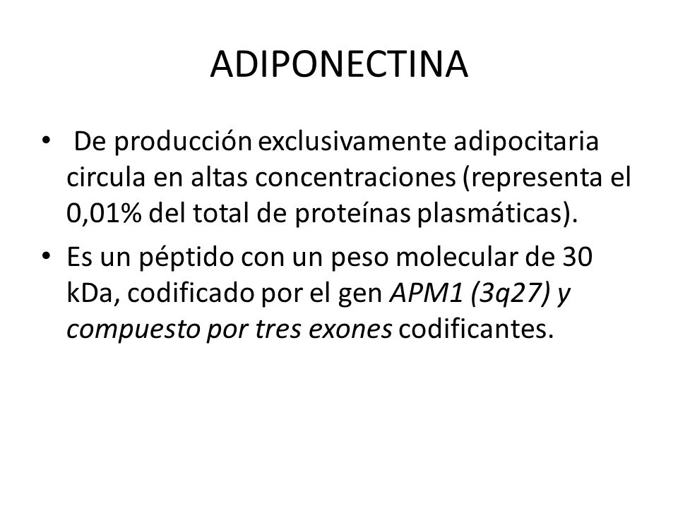 ADIPONECTINA De producción exclusivamente adipocitaria circula en altas concentraciones (representa el 0,01% del total de proteínas plasmáticas).