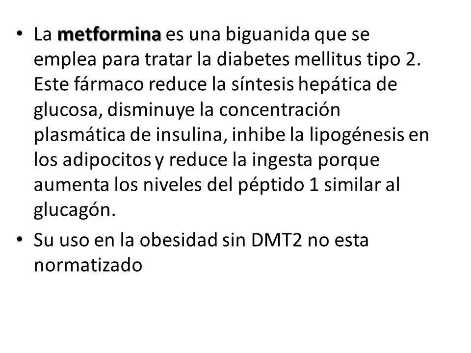 La metformina es una biguanida que se emplea para tratar la diabetes mellitus tipo 2. Este fármaco reduce la síntesis hepática de glucosa, disminuye la concentración plasmática de insulina, inhibe la lipogénesis en los adipocitos y reduce la ingesta porque aumenta los niveles del péptido 1 similar al glucagón.