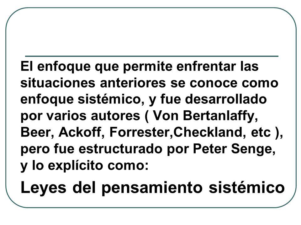 El enfoque que permite enfrentar las situaciones anteriores se conoce como enfoque sistémico, y fue desarrollado por varios autores ( Von Bertanlaffy, Beer, Ackoff, Forrester,Checkland, etc ), pero fue estructurado por Peter Senge, y lo explícito como: