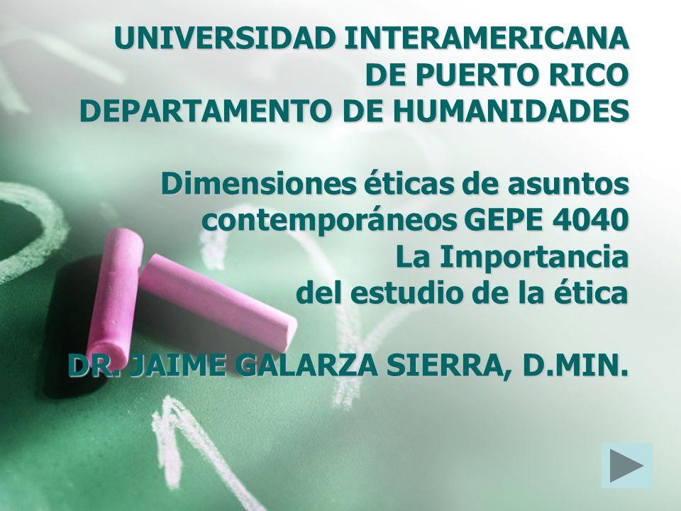 UNIVERSIDAD INTERAMERICANA DE PUERTO RICO DEPARTAMENTO DE HUMANIDADES Dimensiones éticas de asuntos contemporáneos GEPE 4040 La Importancia del estudio de la ética DR.