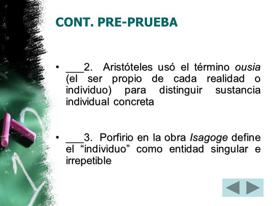 CONT. PRE-PRUEBA ___2. Aristóteles usó el término ousia (el ser propio de cada realidad o individuo) para distinguir sustancia individual concreta.