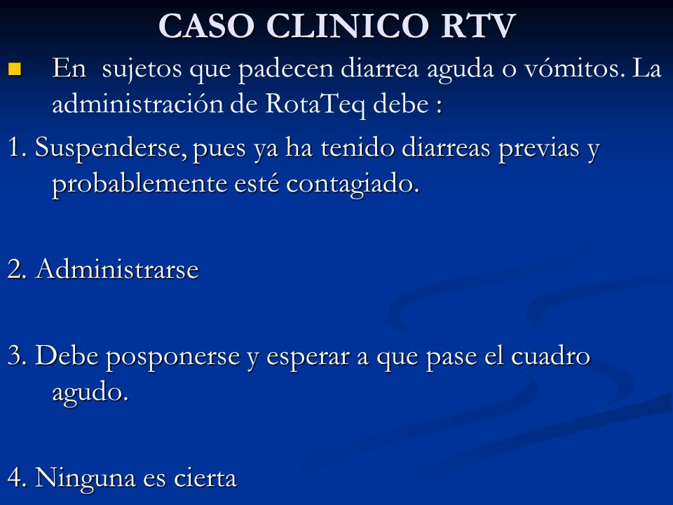 CASO CLINICO RTV En sujetos que padecen diarrea aguda o vómitos. La administración de RotaTeq debe :