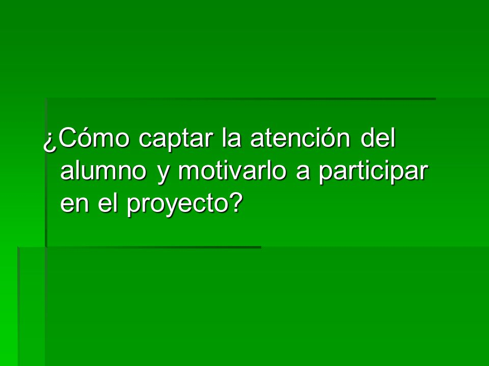 ¿Cómo captar la atención del alumno y motivarlo a participar en el proyecto