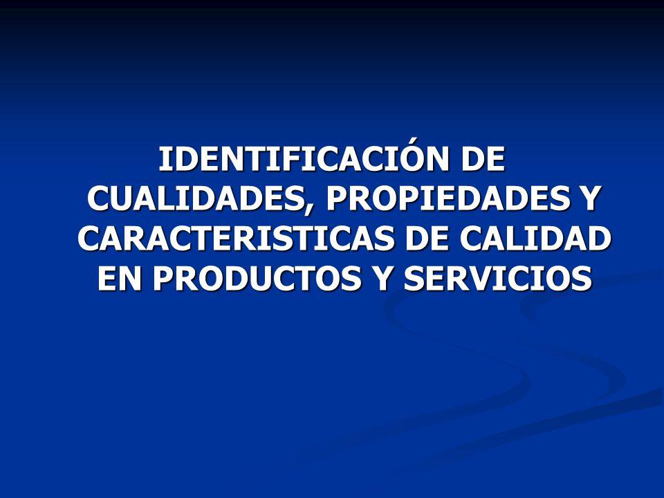 IDENTIFICACIÓN DE CUALIDADES, PROPIEDADES Y CARACTERISTICAS DE CALIDAD EN PRODUCTOS Y SERVICIOS
