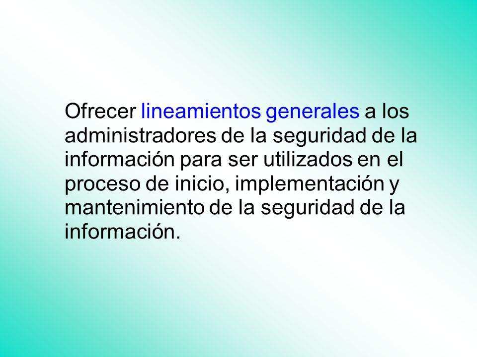 Ofrecer lineamientos generales a los administradores de la seguridad de la información para ser utilizados en el proceso de inicio, implementación y mantenimiento de la seguridad de la información.