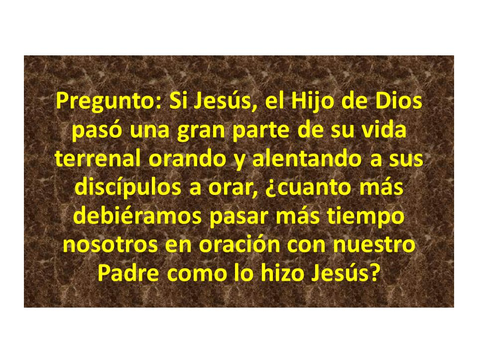 Pregunto: Si Jesús, el Hijo de Dios pasó una gran parte de su vida terrenal orando y alentando a sus discípulos a orar, ¿cuanto más debiéramos pasar más tiempo nosotros en oración con nuestro Padre como lo hizo Jesús