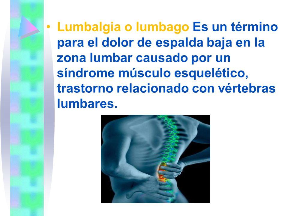 Lumbalgia o lumbago Es un término para el dolor de espalda baja en la zona lumbar causado por un síndrome músculo esquelético, trastorno relacionado con vértebras lumbares.