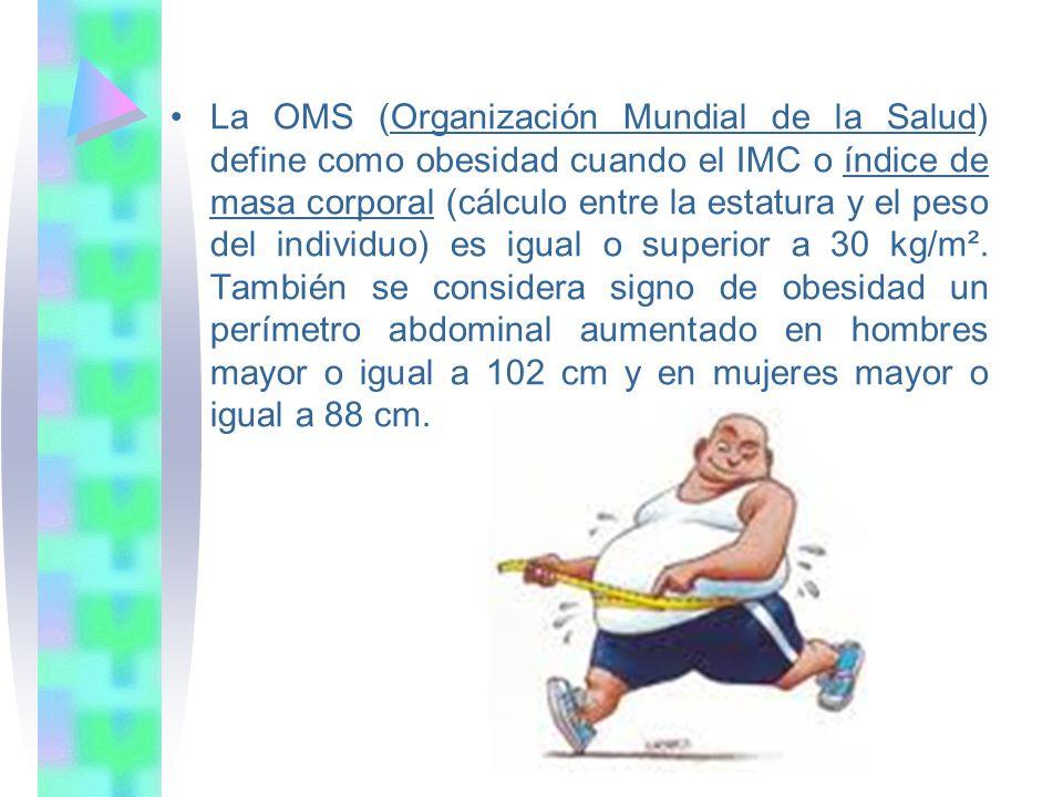 La OMS (Organización Mundial de la Salud) define como obesidad cuando el IMC o índice de masa corporal (cálculo entre la estatura y el peso del individuo) es igual o superior a 30 kg/m².