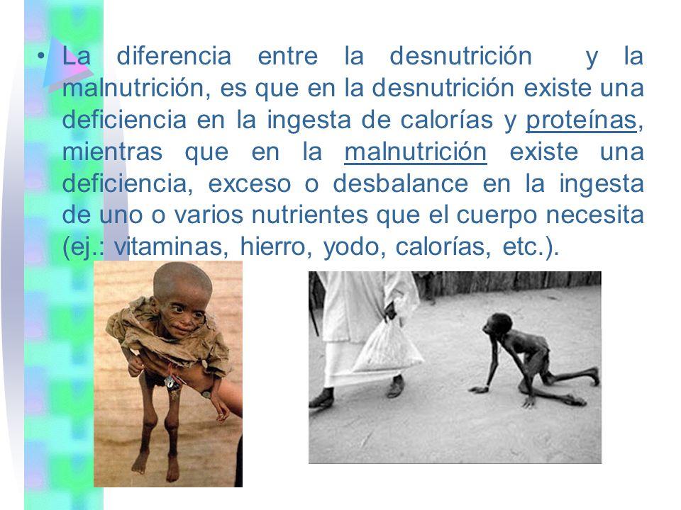 La diferencia entre la desnutrición y la malnutrición, es que en la desnutrición existe una deficiencia en la ingesta de calorías y proteínas, mientras que en la malnutrición existe una deficiencia, exceso o desbalance en la ingesta de uno o varios nutrientes que el cuerpo necesita (ej.: vitaminas, hierro, yodo, calorías, etc.).
