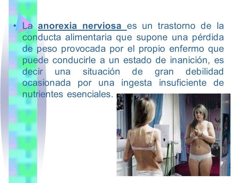 La anorexia nerviosa es un trastorno de la conducta alimentaria que supone una pérdida de peso provocada por el propio enfermo que puede conducirle a un estado de inanición, es decir una situación de gran debilidad ocasionada por una ingesta insuficiente de nutrientes esenciales.
