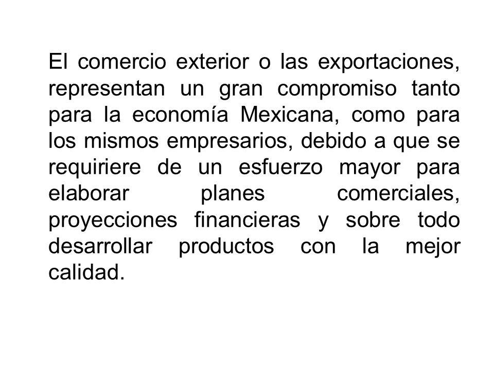 El comercio exterior o las exportaciones, representan un gran compromiso tanto para la economía Mexicana, como para los mismos empresarios, debido a que se requiriere de un esfuerzo mayor para elaborar planes comerciales, proyecciones financieras y sobre todo desarrollar productos con la mejor calidad.