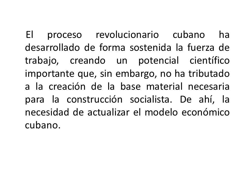 El proceso revolucionario cubano ha desarrollado de forma sostenida la fuerza de trabajo, creando un potencial científico importante que, sin embargo, no ha tributado a la creación de la base material necesaria para la construcción socialista.