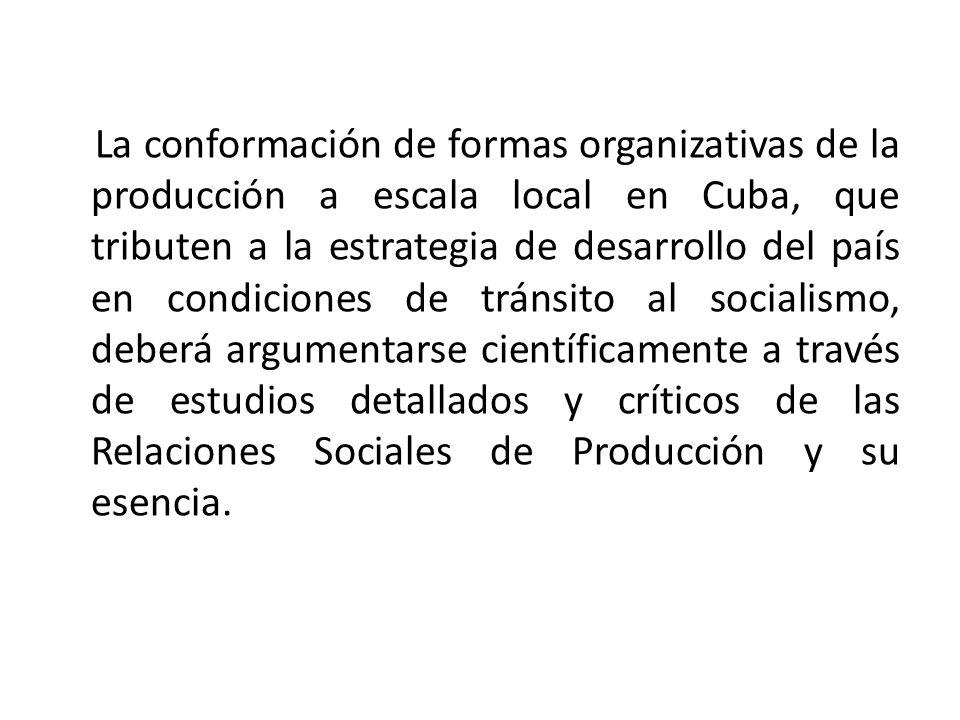 La conformación de formas organizativas de la producción a escala local en Cuba, que tributen a la estrategia de desarrollo del país en condiciones de tránsito al socialismo, deberá argumentarse científicamente a través de estudios detallados y críticos de las Relaciones Sociales de Producción y su esencia.