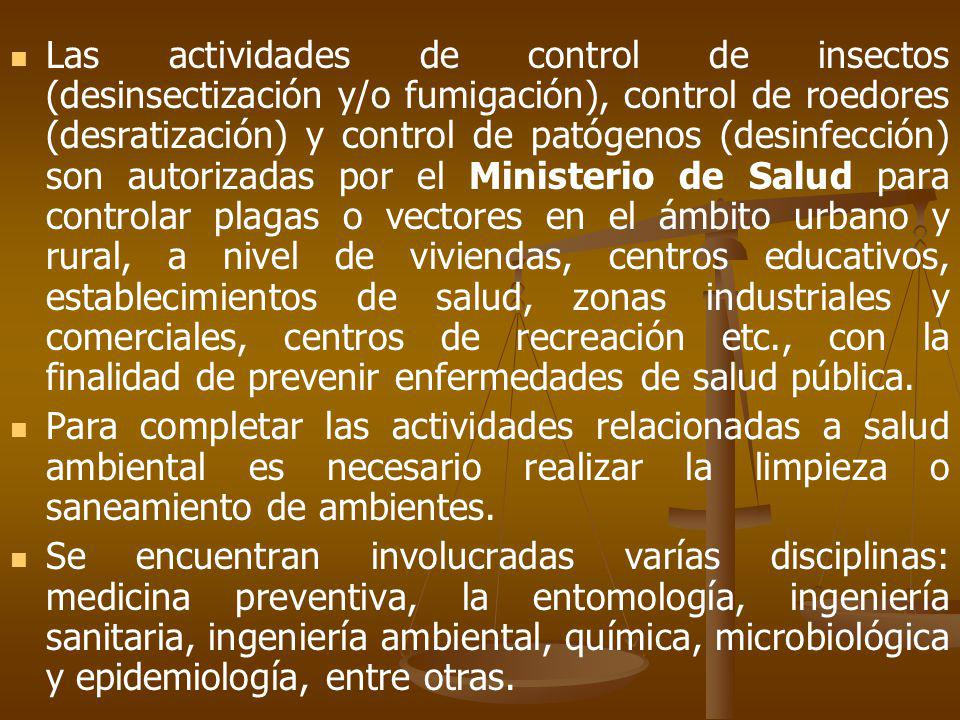 Las actividades de control de insectos (desinsectización y/o fumigación), control de roedores (desratización) y control de patógenos (desinfección) son autorizadas por el Ministerio de Salud para controlar plagas o vectores en el ámbito urbano y rural, a nivel de viviendas, centros educativos, establecimientos de salud, zonas industriales y comerciales, centros de recreación etc., con la finalidad de prevenir enfermedades de salud pública.