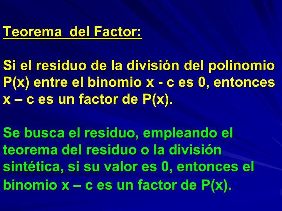 Teorema del Factor: Si el residuo de la división del polinomio P(x) entre el binomio x - c es 0, entonces x – c es un factor de P(x).