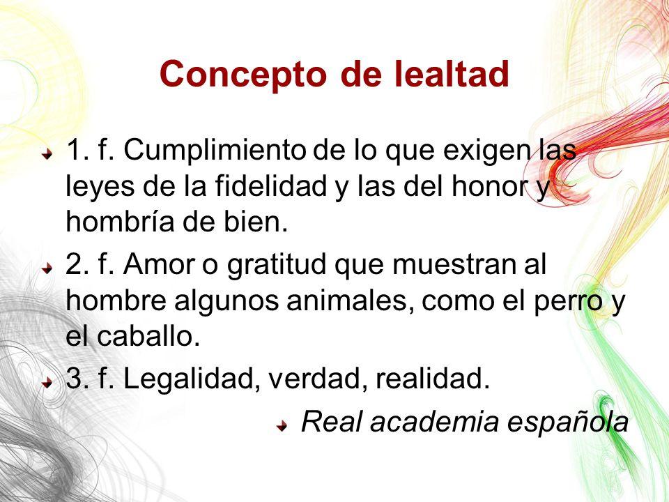Concepto de lealtad 1. f. Cumplimiento de lo que exigen las leyes de la fidelidad y las del honor y hombría de bien.