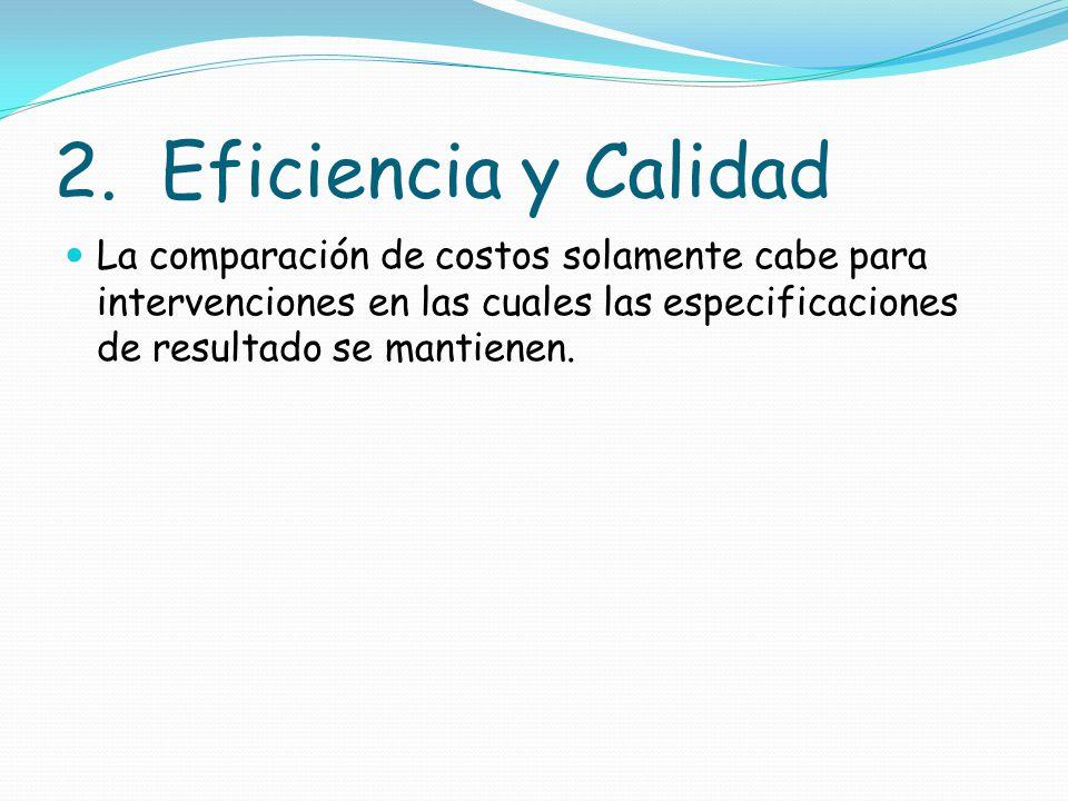 2. Eficiencia y Calidad La comparación de costos solamente cabe para intervenciones en las cuales las especificaciones de resultado se mantienen.
