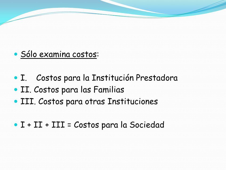 Sólo examina costos: I. Costos para la Institución Prestadora. II. Costos para las Familias. III. Costos para otras Instituciones.