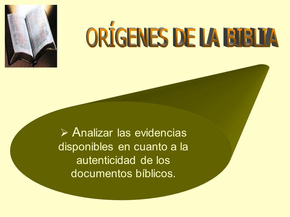 ORÍGENES DE LA BIBLIA Analizar las evidencias disponibles en cuanto a la autenticidad de los documentos bíblicos.