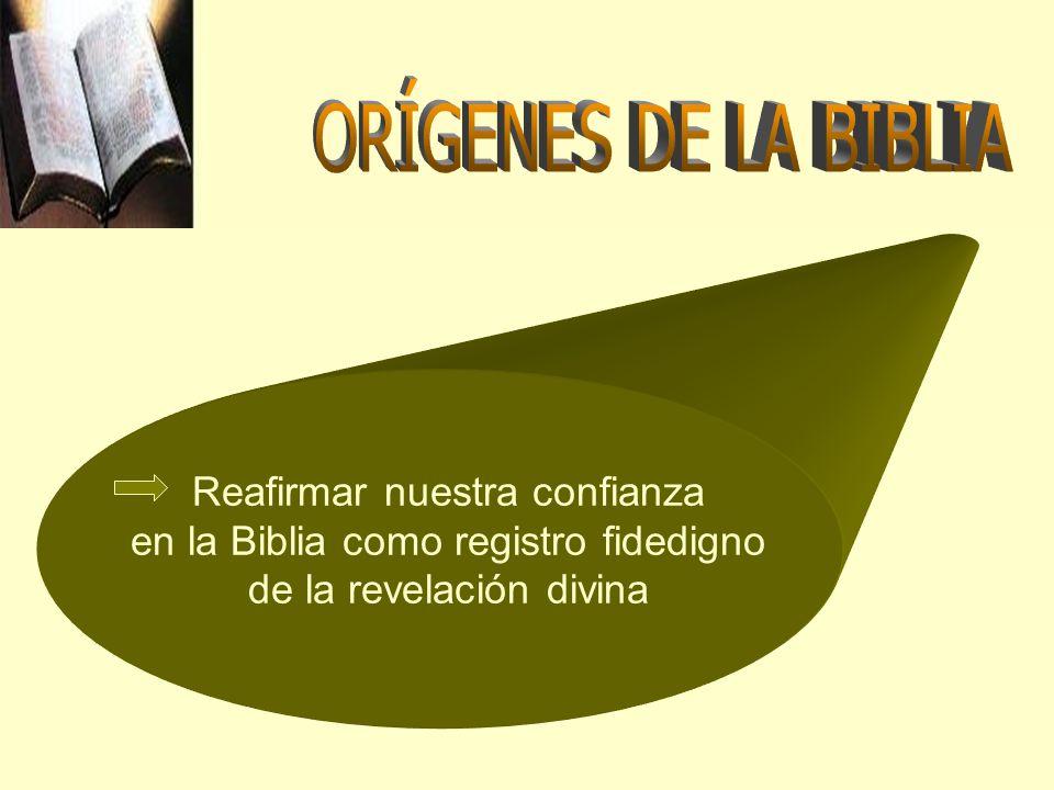 ORÍGENES DE LA BIBLIA Reafirmar nuestra confianza en la Biblia como registro fidedigno de la revelación divina.